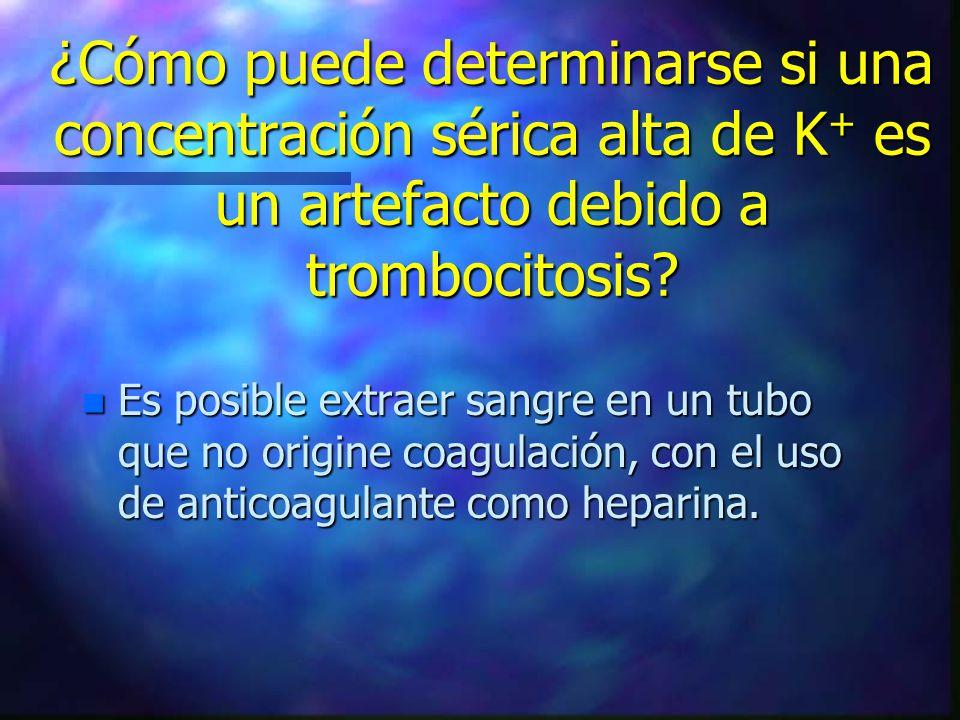 ¿Cómo puede determinarse si una concentración sérica alta de K + es un artefacto debido a trombocitosis? n Es posible extraer sangre en un tubo que no