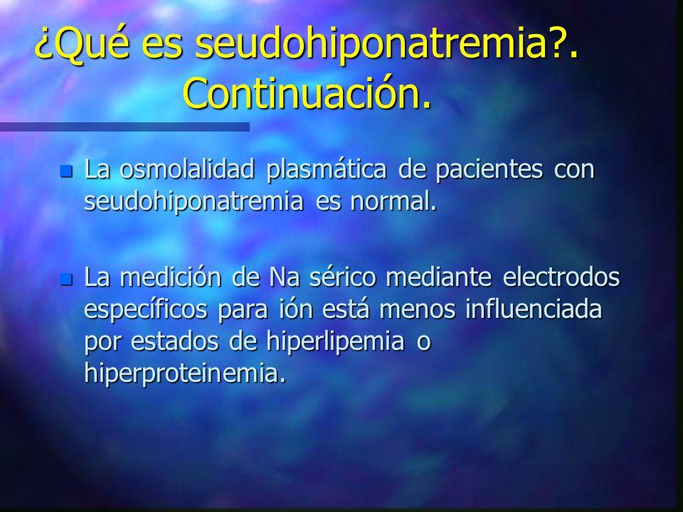 ¿Qué es seudohiponatremia?. Continuación. n La osmolalidad plasmática de pacientes con seudohiponatremia es normal. n La medición de Na sérico mediant