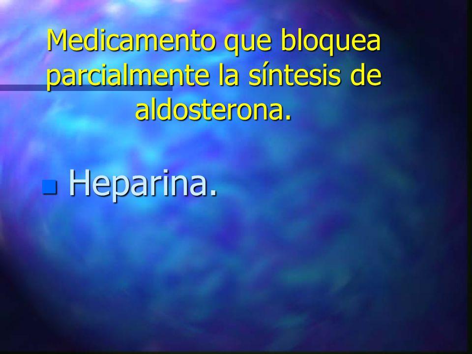 Medicamento que bloquea parcialmente la síntesis de aldosterona. n Heparina.
