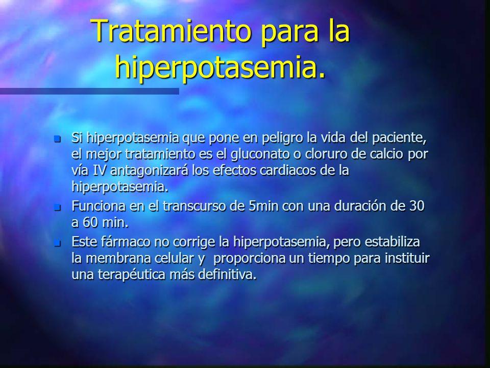 n Si hiperpotasemia que pone en peligro la vida del paciente, el mejor tratamiento es el gluconato o cloruro de calcio por vía IV antagonizará los efe