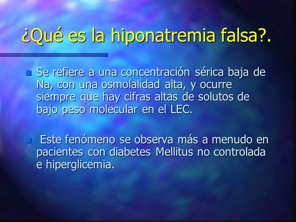 ¿Qué es la hiponatremia falsa?. n Se refiere a una concentración sérica baja de Na, con una osmolalidad alta, y ocurre siempre que hay cifras altas de