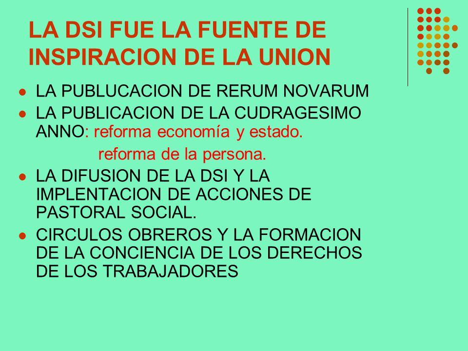 LA DSI FUE LA FUENTE DE INSPIRACION DE LA UNION LA PUBLUCACION DE RERUM NOVARUM LA PUBLICACION DE LA CUDRAGESIMO ANNO: reforma economía y estado. refo