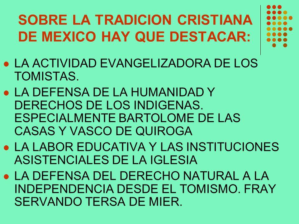 SOBRE LA TRADICION CRISTIANA DE MEXICO HAY QUE DESTACAR: LA ACTIVIDAD EVANGELIZADORA DE LOS TOMISTAS. LA DEFENSA DE LA HUMANIDAD Y DERECHOS DE LOS IND