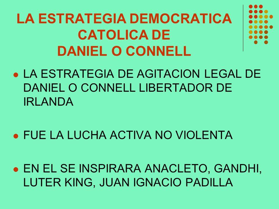 LA ESTRATEGIA DEMOCRATICA CATOLICA DE DANIEL O CONNELL LA ESTRATEGIA DE AGITACION LEGAL DE DANIEL O CONNELL LIBERTADOR DE IRLANDA FUE LA LUCHA ACTIVA