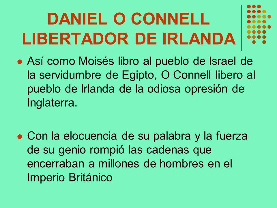 DANIEL O CONNELL LIBERTADOR DE IRLANDA Así como Moisés libro al pueblo de Israel de la servidumbre de Egipto, O Connell libero al pueblo de Irlanda de