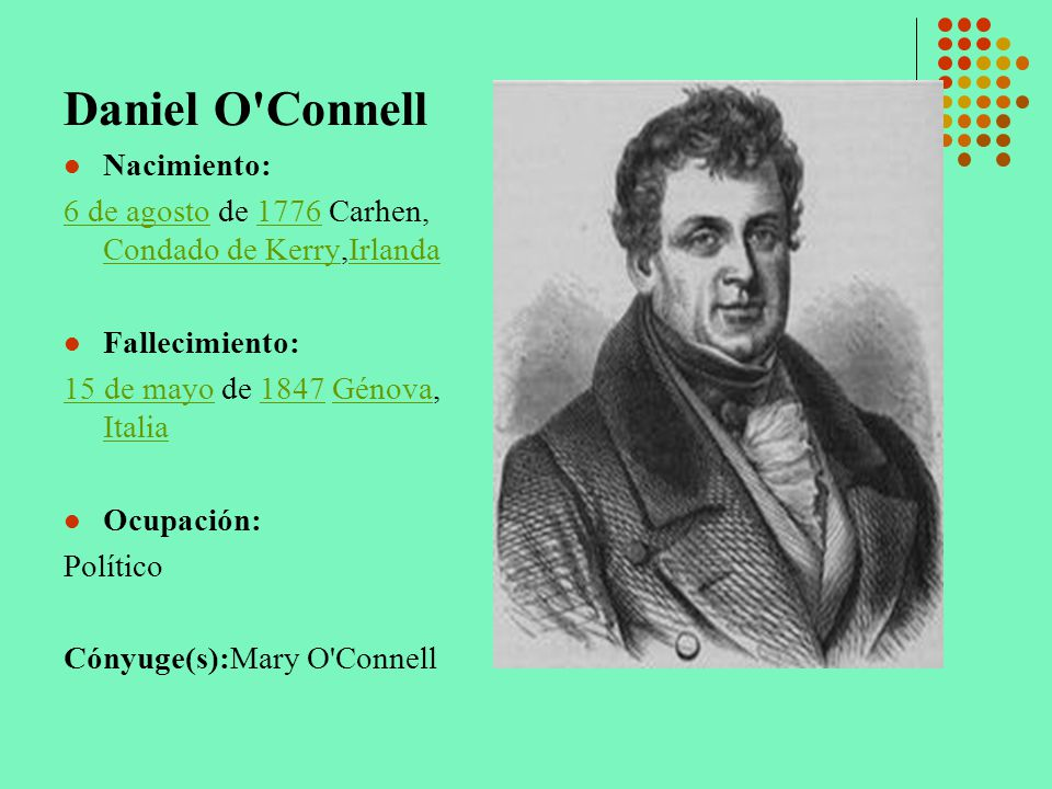 Daniel O'Connell Nacimiento: 6 de agosto6 de agosto de 1776 Carhen, Condado de Kerry,Irlanda1776 Condado de KerryIrlanda Fallecimiento: 15 de mayo15 d