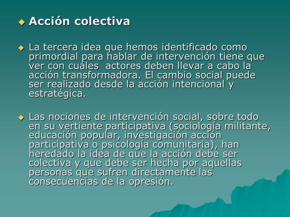 Acción colectiva Acción colectiva La tercera idea que hemos identificado como primordial para hablar de intervención tiene que ver con cuáles actores