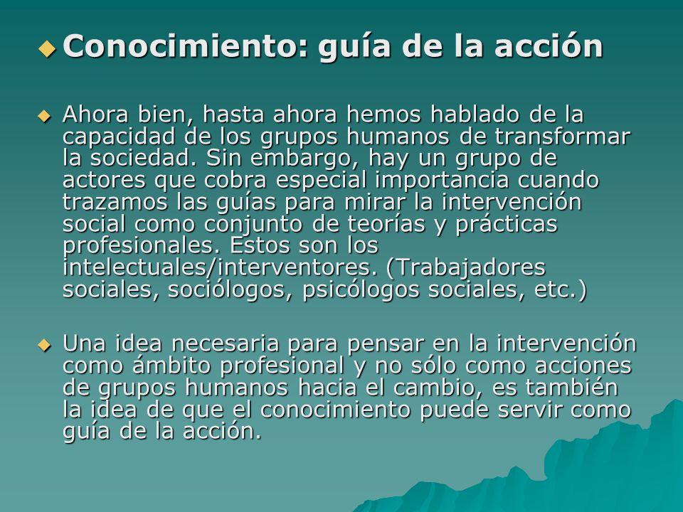 Conocimiento: guía de la acción Conocimiento: guía de la acción Ahora bien, hasta ahora hemos hablado de la capacidad de los grupos humanos de transfo