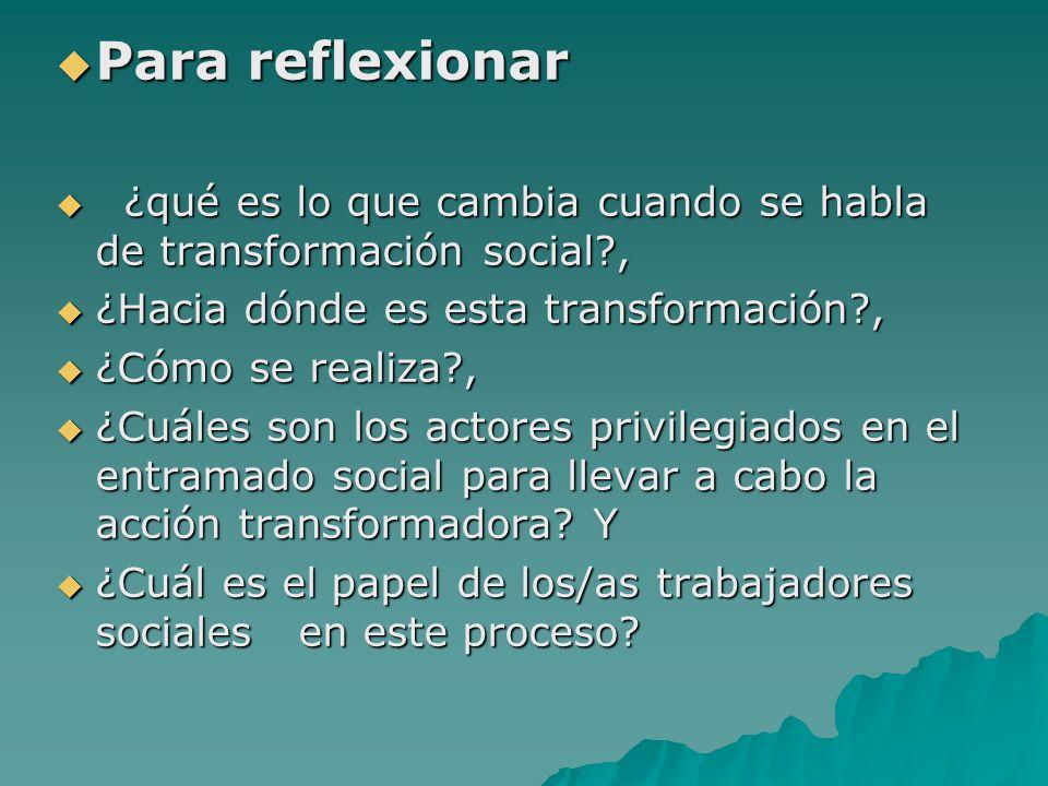 Para reflexionar Para reflexionar ¿qué es lo que cambia cuando se habla de transformación social?, ¿qué es lo que cambia cuando se habla de transforma