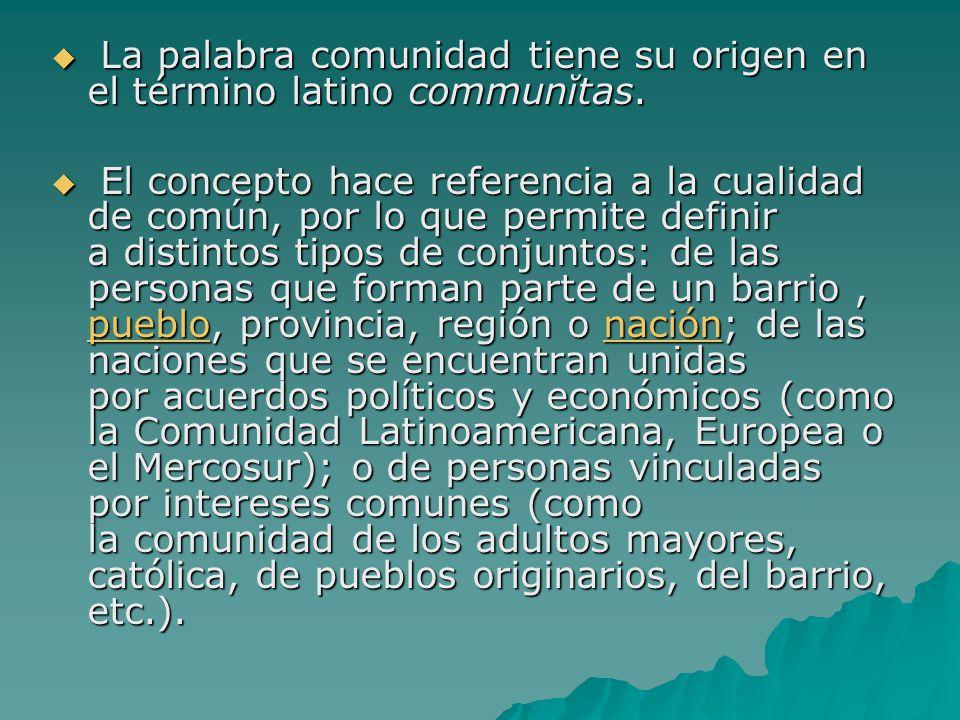 La palabra comunidad tiene su origen en el término latino communĭtas. La palabra comunidad tiene su origen en el término latino communĭtas. El concept