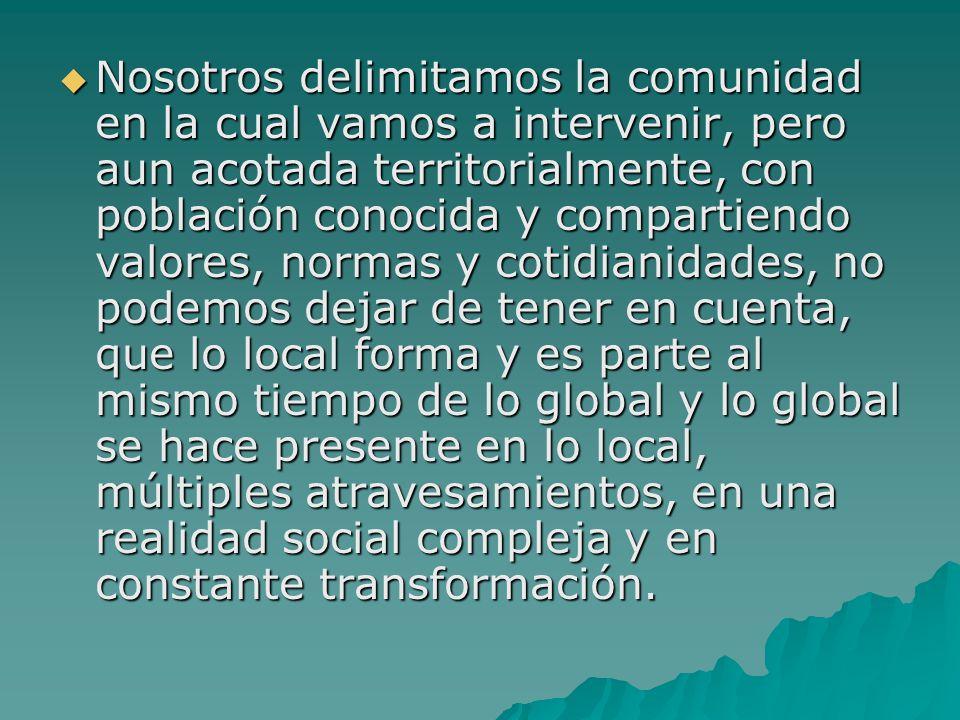 Nosotros delimitamos la comunidad en la cual vamos a intervenir, pero aun acotada territorialmente, con población conocida y compartiendo valores, nor
