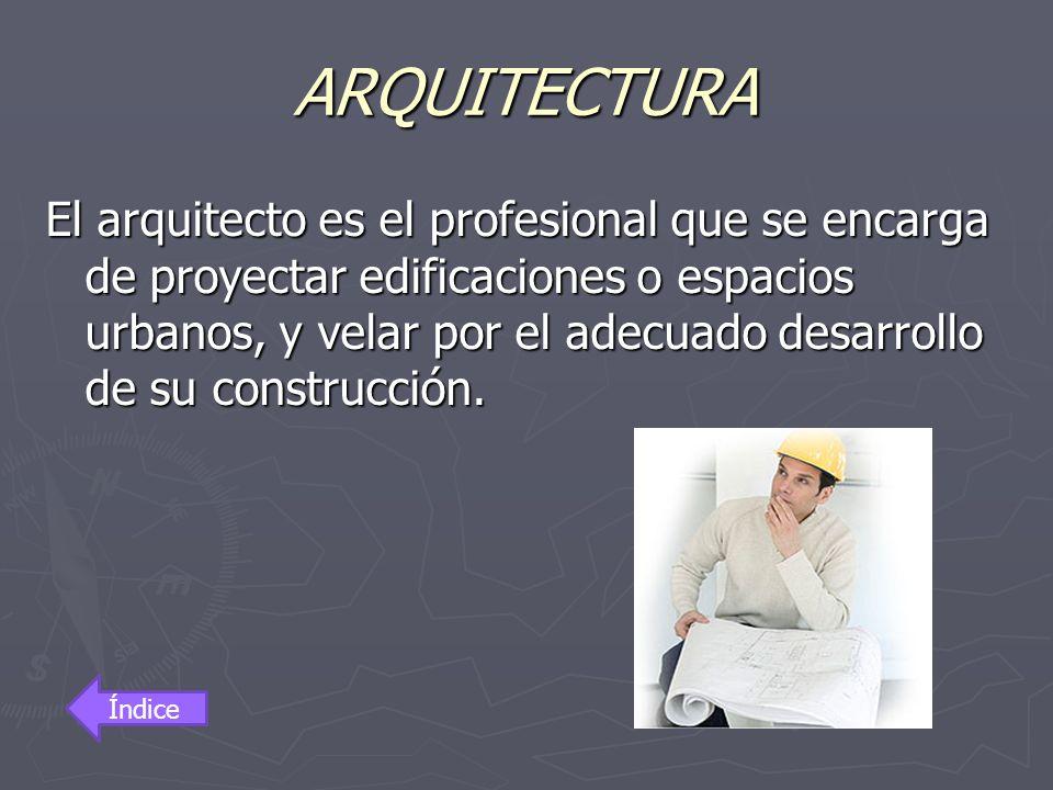 ARQUITECTURA El arquitecto es el profesional que se encarga de proyectar edificaciones o espacios urbanos, y velar por el adecuado desarrollo de su co