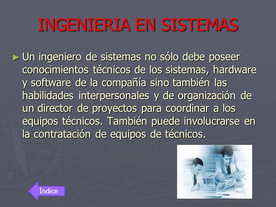 INGENIERIA EN SISTEMAS Un ingeniero de sistemas no sólo debe poseer conocimientos técnicos de los sistemas, hardware y software de la compañía sino ta