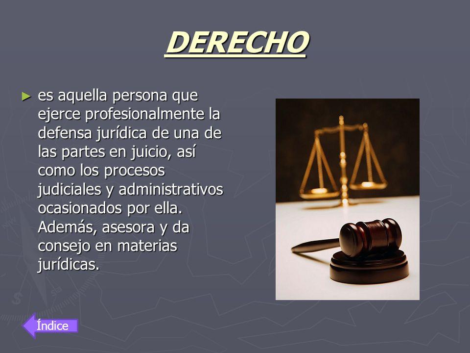 DERECHO es aquella persona que ejerce profesionalmente la defensa jurídica de una de las partes en juicio, así como los procesos judiciales y administ