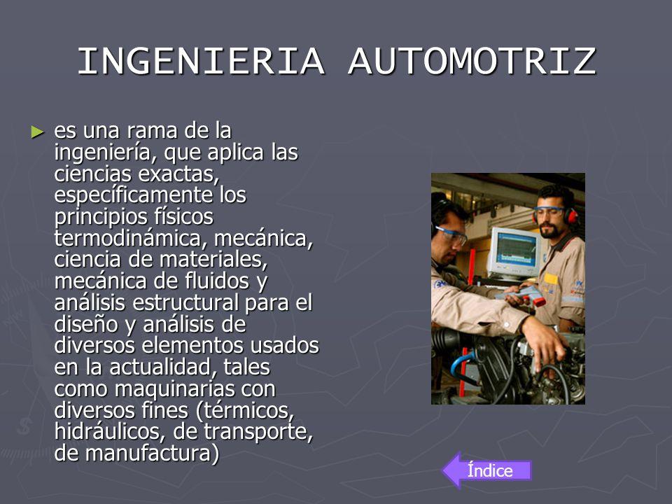 INGENIERIA AUTOMOTRIZ es una rama de la ingeniería, que aplica las ciencias exactas, específicamente los principios físicos termodinámica, mecánica, c