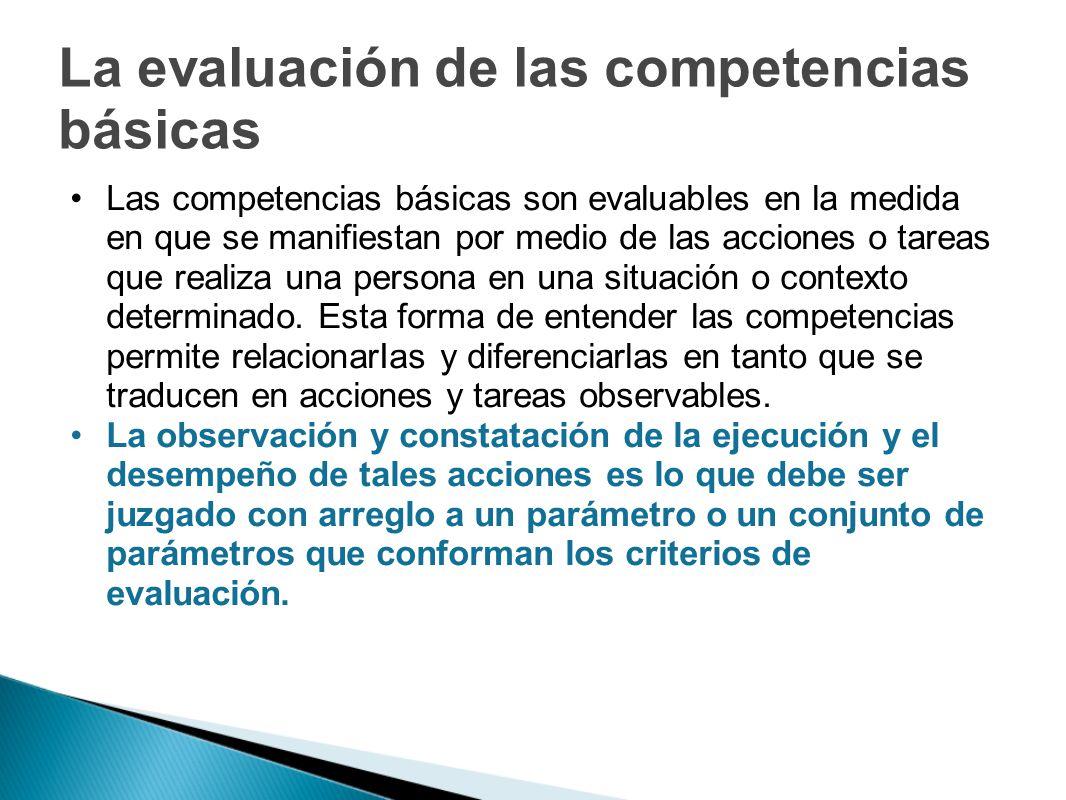 La evaluación de las competencias básicas Las competencias básicas son evaluables en la medida en que se manifiestan por medio de las acciones o tarea