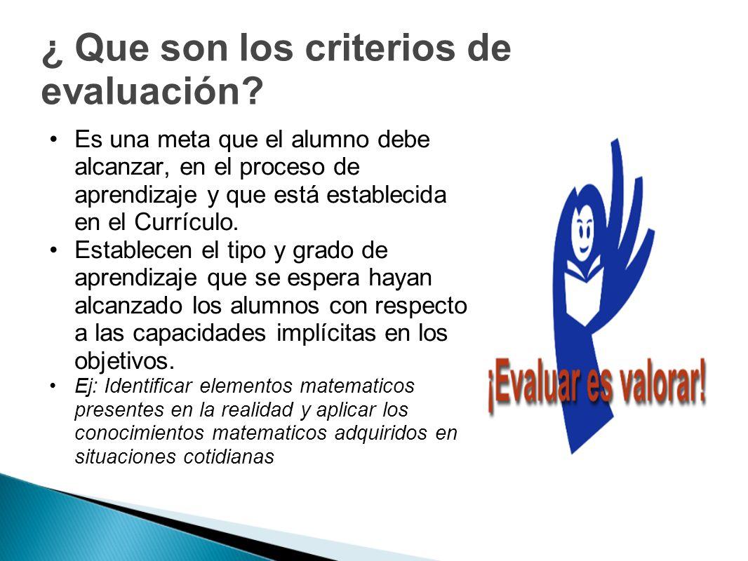 ¿ Que son los criterios de evaluación? Es una meta que el alumno debe alcanzar, en el proceso de aprendizaje y que está establecida en el Currículo. E
