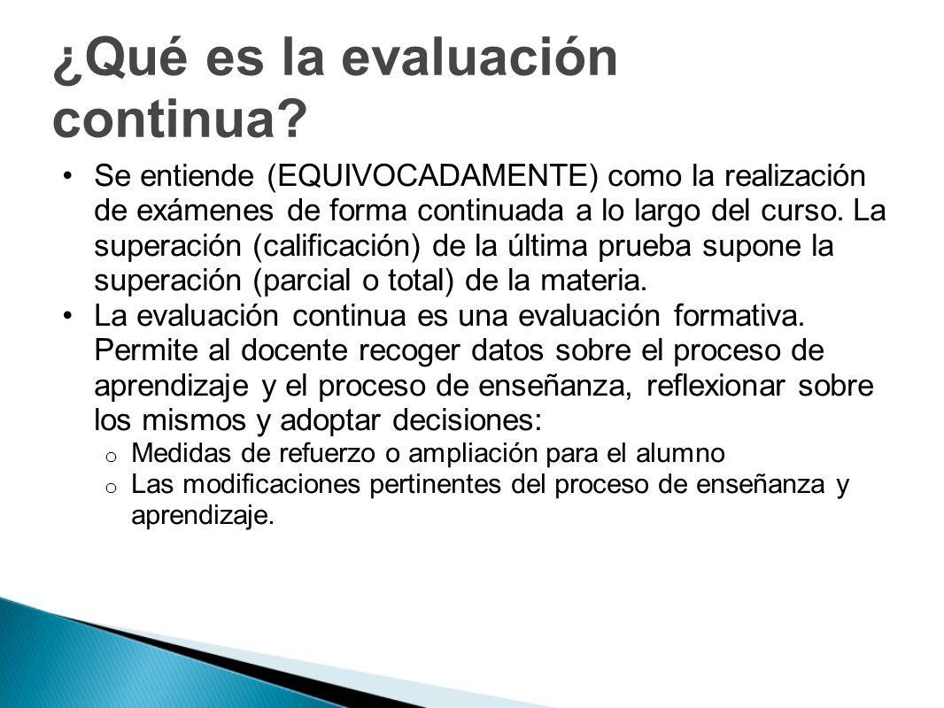 ¿Qué es la evaluación continua? Se entiende (EQUIVOCADAMENTE) como la realización de exámenes de forma continuada a lo largo del curso. La superación