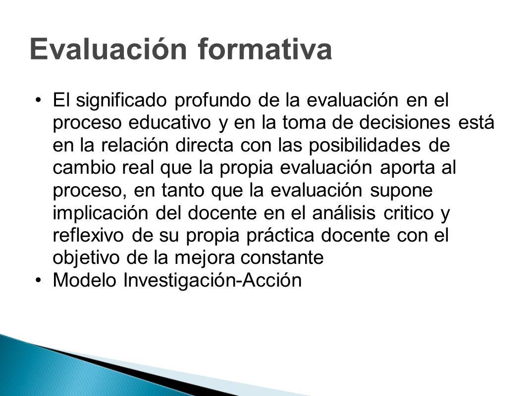 Evaluación formativa El significado profundo de la evaluación en el proceso educativo y en la toma de decisiones está en la relación directa con las p