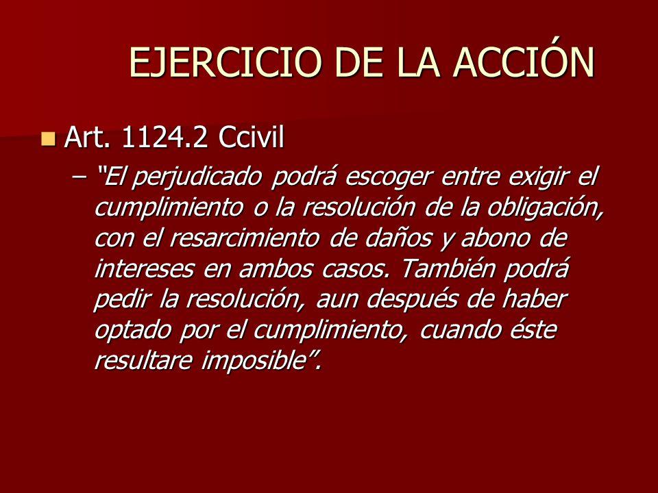 EJERCICIO DE LA ACCIÓN Art. 1124.2 Ccivil Art. 1124.2 Ccivil –El perjudicado podrá escoger entre exigir el cumplimiento o la resolución de la obligaci