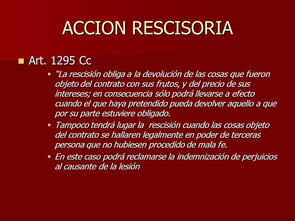 ACCION RESCISORIA Art. 1295 Cc Art. 1295 Cc La rescisión obliga a la devolución de las cosas que fueron objeto del contrato con sus frutos, y del prec