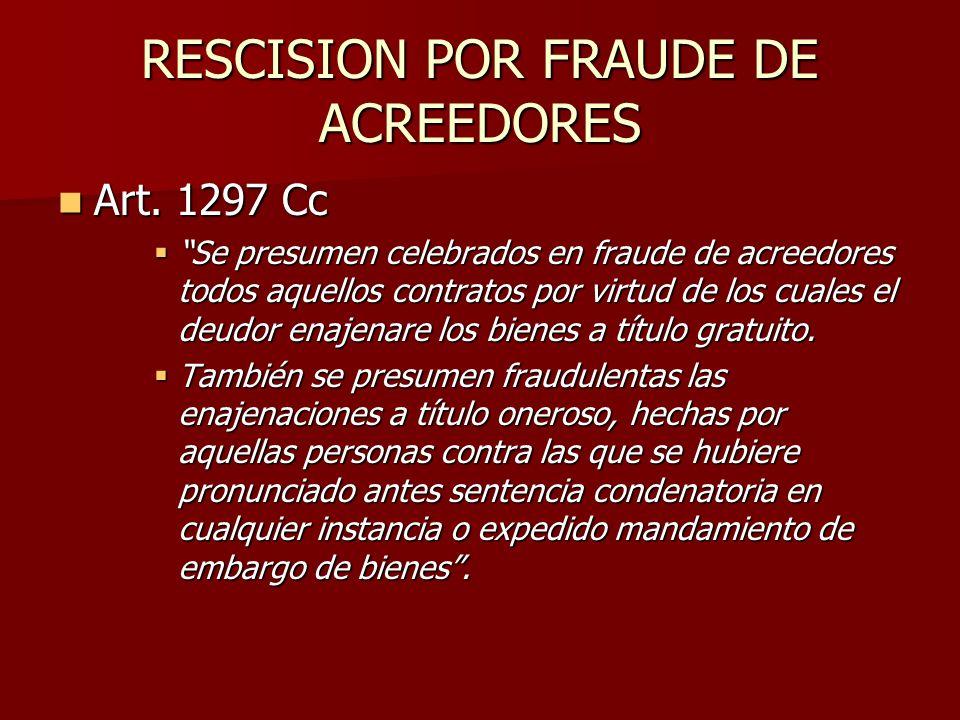 RESCISION POR FRAUDE DE ACREEDORES Art. 1297 Cc Art. 1297 Cc Se presumen celebrados en fraude de acreedores todos aquellos contratos por virtud de los