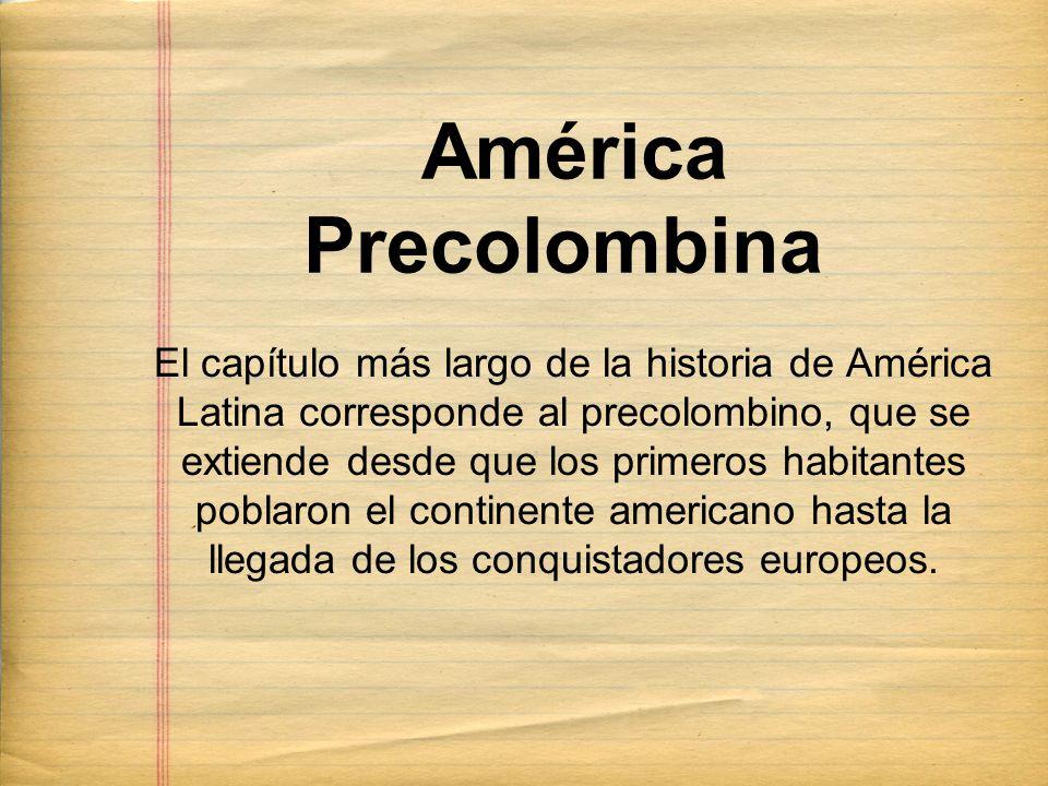 América Precolombina El capítulo más largo de la historia de América Latina corresponde al precolombino, que se extiende desde que los primeros habitantes poblaron el continente americano hasta la llegada de los conquistadores europeos.