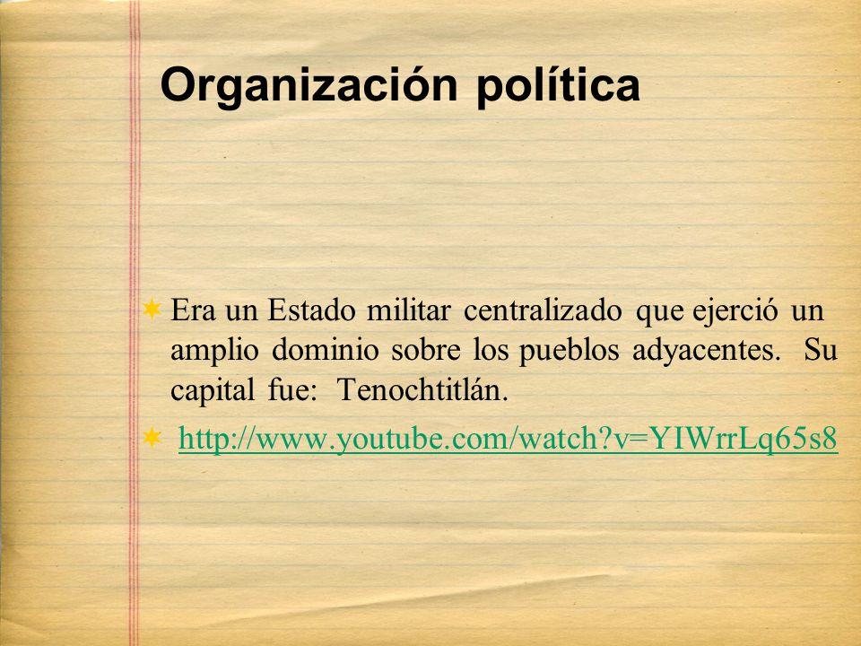 Organización política Era un Estado militar centralizado que ejerció un amplio dominio sobre los pueblos adyacentes. Su capital fue: Tenochtitlán. htt