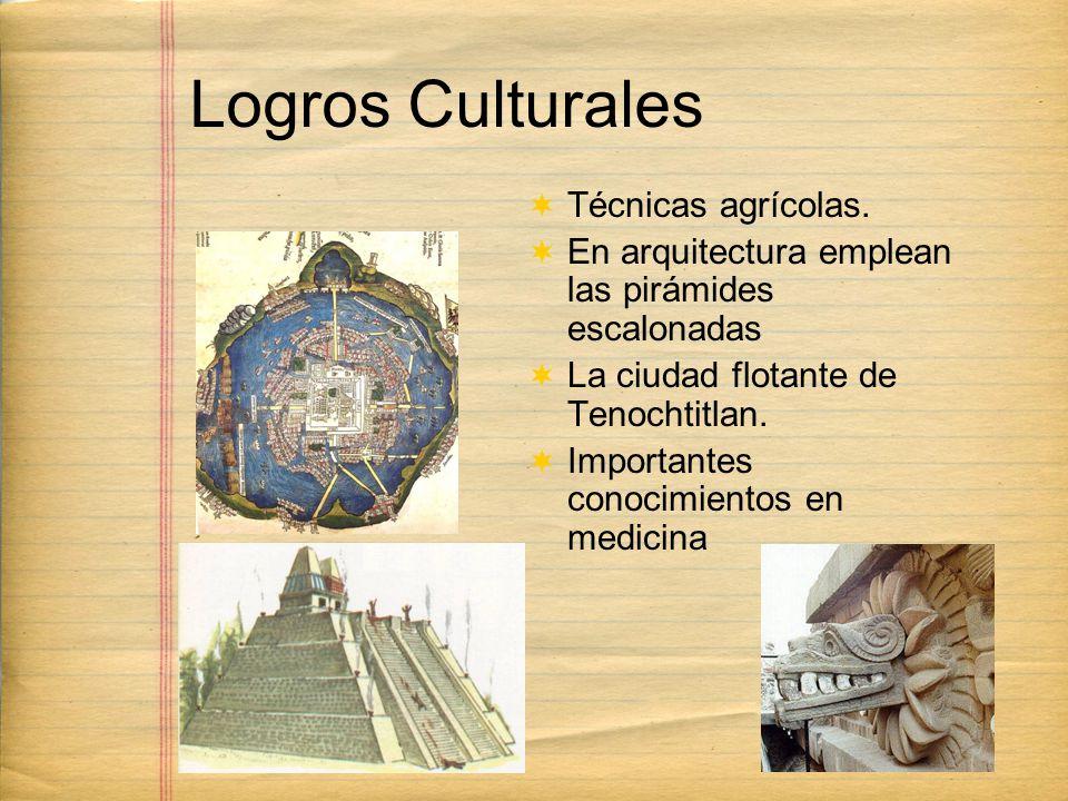 Logros Culturales Técnicas agrícolas. En arquitectura emplean las pirámides escalonadas La ciudad flotante de Tenochtitlan. Importantes conocimientos