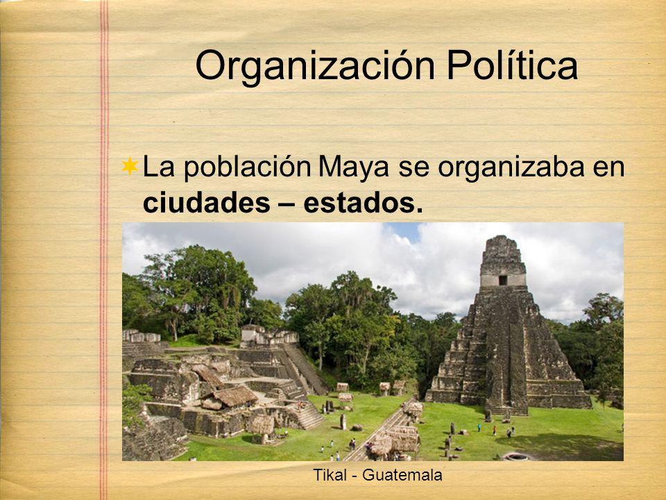 Organización Política La población Maya se organizaba en ciudades – estados. Tikal - Guatemala