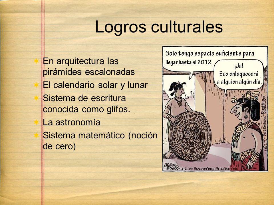 Logros culturales En arquitectura las pirámides escalonadas El calendario solar y lunar Sistema de escritura conocida como glifos.