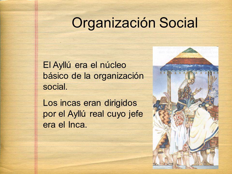 Organización Social El Ayllú era el núcleo básico de la organización social. Los incas eran dirigidos por el Ayllú real cuyo jefe era el Inca.