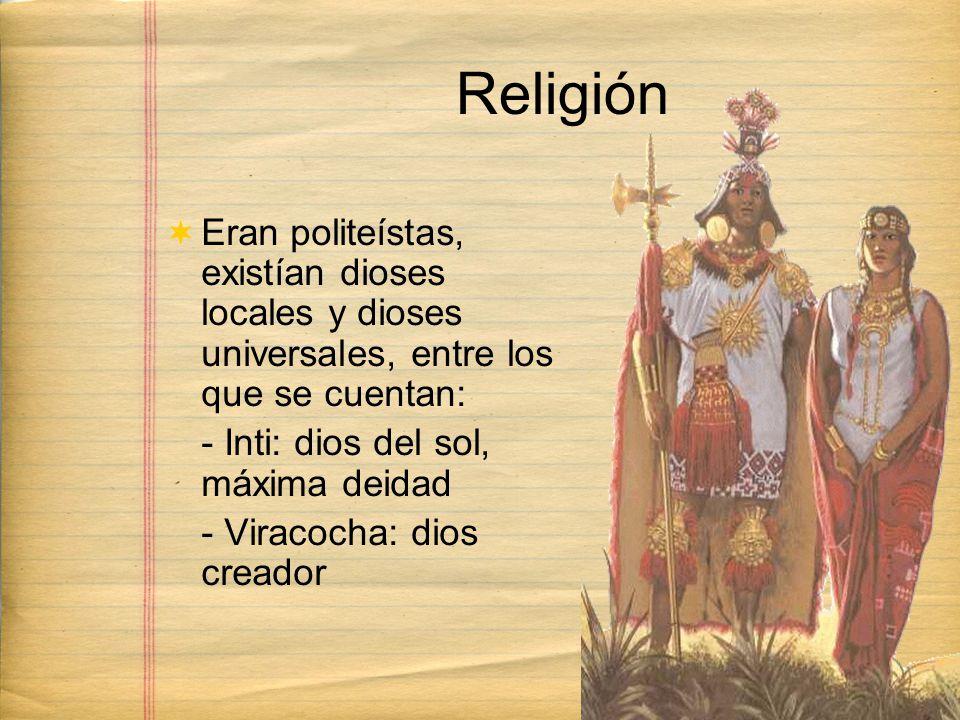 Religión Eran politeístas, existían dioses locales y dioses universales, entre los que se cuentan: - Inti: dios del sol, máxima deidad - Viracocha: dios creador