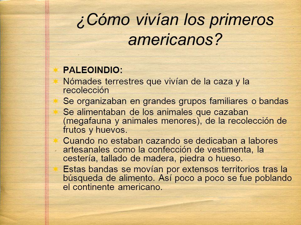 ¿Cómo vivían los primeros americanos? PALEOINDIO: Nómades terrestres que vivían de la caza y la recolección Se organizaban en grandes grupos familiare