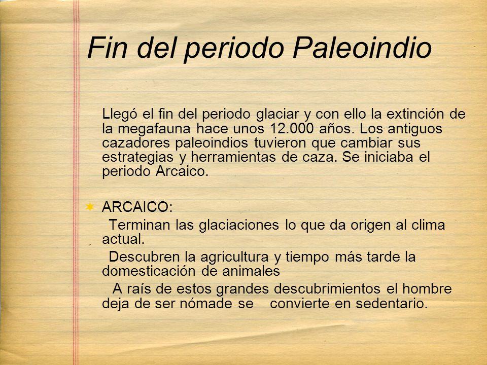 Fin del periodo Paleoindio Llegó el fin del periodo glaciar y con ello la extinción de la megafauna hace unos 12.000 años. Los antiguos cazadores pale