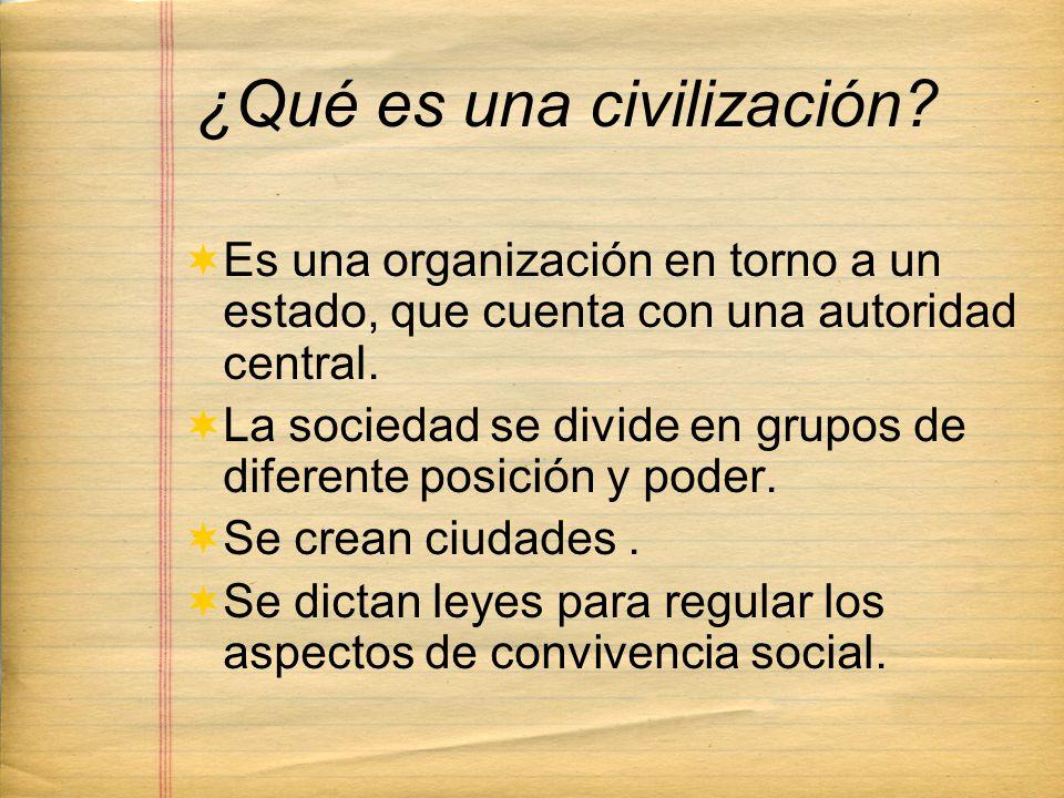 ¿Qué es una civilización? Es una organización en torno a un estado, que cuenta con una autoridad central. La sociedad se divide en grupos de diferente