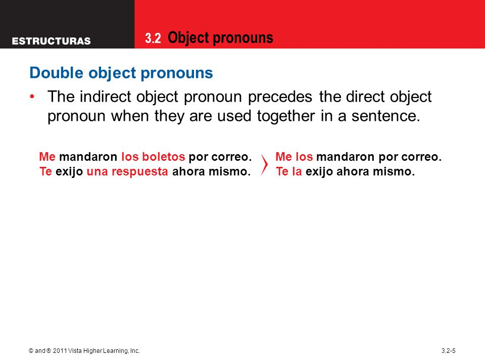 3.2 Object pronouns © and ® 2011 Vista Higher Learning, Inc.3.2-5 Double object pronouns The indirect object pronoun precedes the direct object pronoun when they are used together in a sentence.