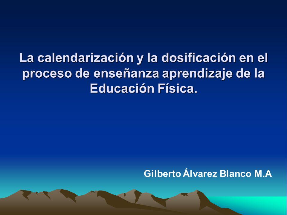 La calendarización y la dosificación en el proceso de enseñanza aprendizaje de la Educación Física. Gilberto Álvarez Blanco M.A