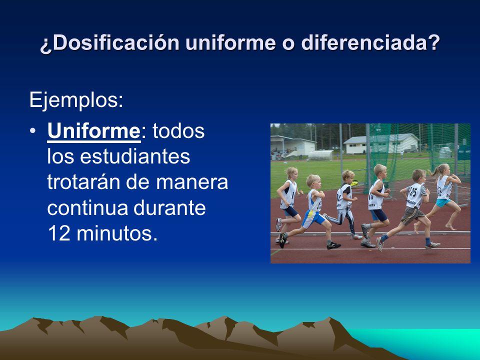 ¿Dosificación uniforme o diferenciada? Ejemplos: Uniforme: todos los estudiantes trotarán de manera continua durante 12 minutos.
