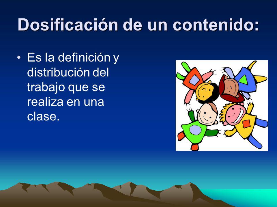 Dosificación de un contenido: Es la definición y distribución del trabajo que se realiza en una clase.
