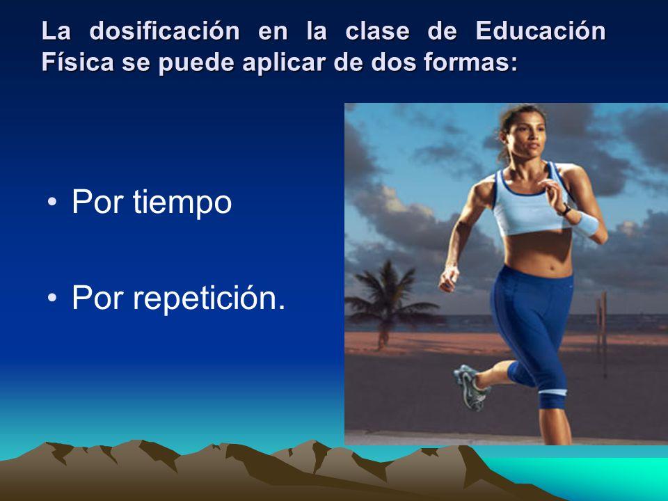 La dosificación en la clase de Educación Física se puede aplicar de dos formas: Por tiempo Por repetición.