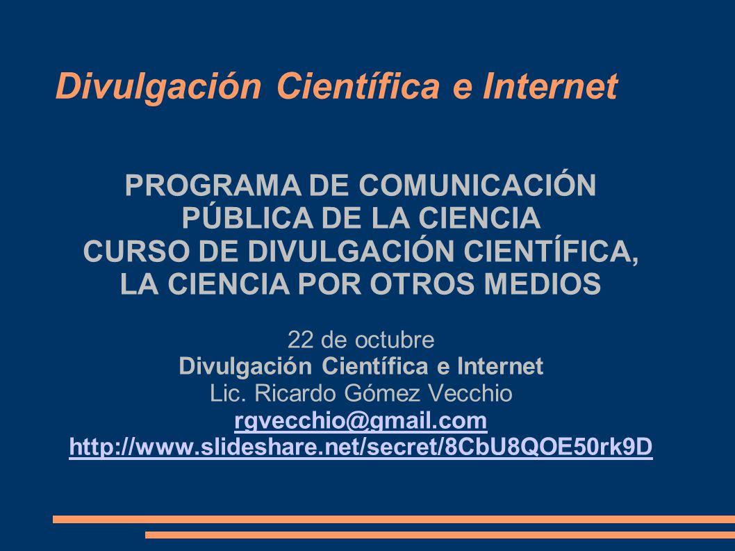 Divulgación Científica e Internet PROGRAMA DE COMUNICACIÓN PÚBLICA DE LA CIENCIA CURSO DE DIVULGACIÓN CIENTÍFICA, LA CIENCIA POR OTROS MEDIOS 22 de octubre Divulgación Científica e Internet Lic.