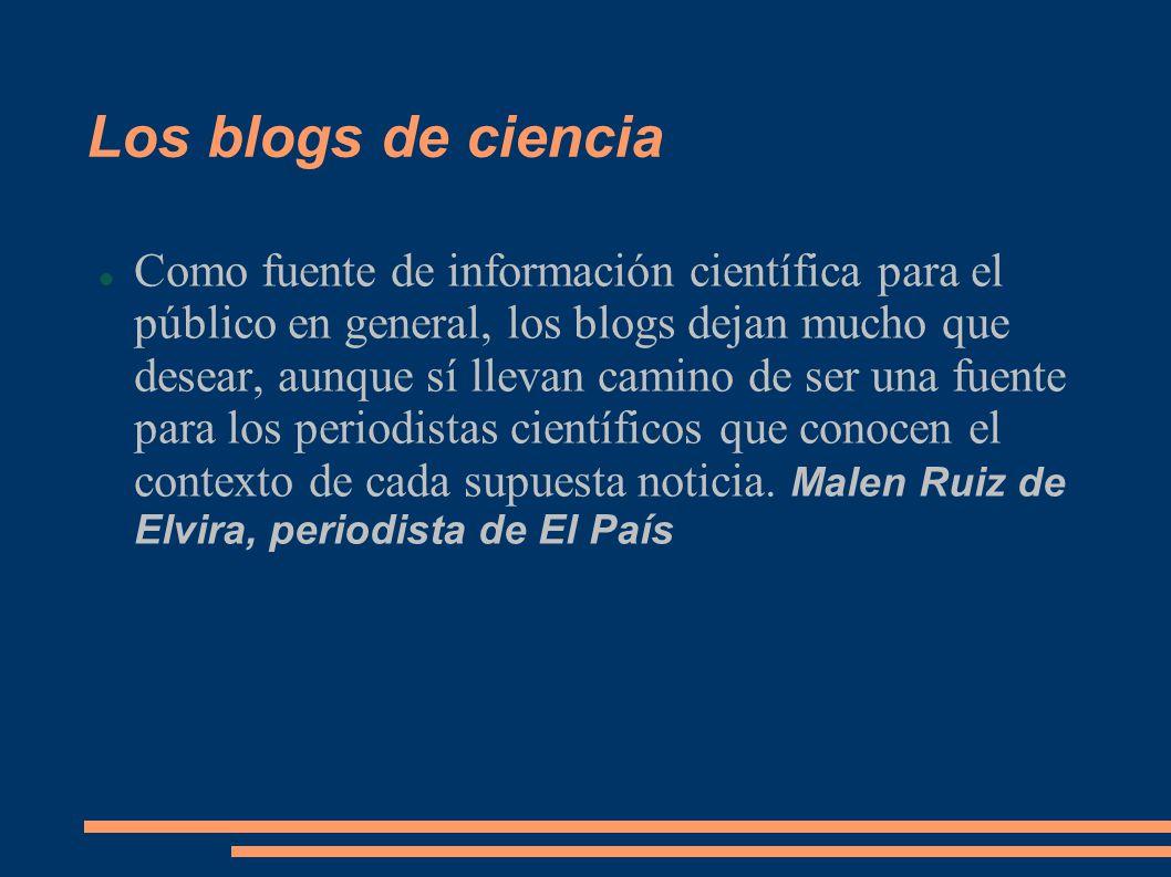 Los blogs de ciencia Como fuente de información científica para el público en general, los blogs dejan mucho que desear, aunque sí llevan camino de ser una fuente para los periodistas científicos que conocen el contexto de cada supuesta noticia.