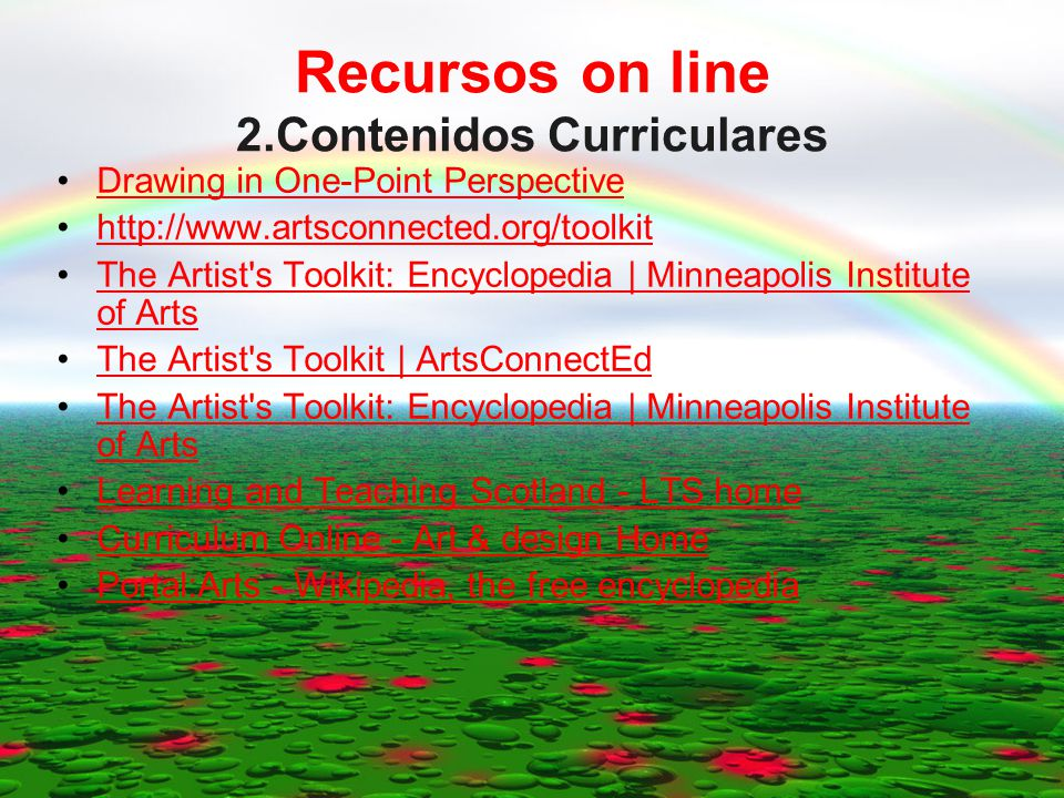 Recursos on line 2.Contenidos Curriculares Drawing in One-Point Perspective http://www.artsconnected.org/toolkit The Artist s Toolkit: Encyclopedia | Minneapolis Institute of ArtsThe Artist s Toolkit: Encyclopedia | Minneapolis Institute of Arts The Artist s Toolkit | ArtsConnectEd The Artist s Toolkit: Encyclopedia | Minneapolis Institute of ArtsThe Artist s Toolkit: Encyclopedia | Minneapolis Institute of Arts Learning and Teaching Scotland - LTS home Curriculum Online - Art & design Home Portal:Arts - Wikipedia, the free encyclopedia