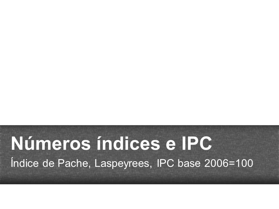 Números índices e IPC Índice de Pache, Laspeyrees, IPC base 2006=100