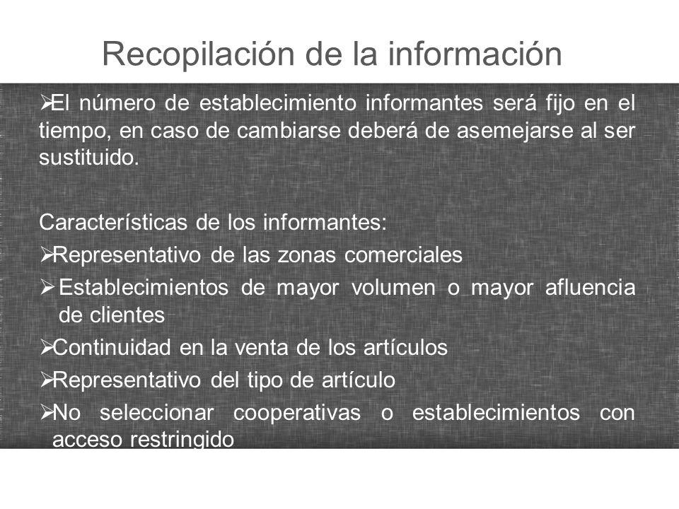 Recopilación de la información El número de establecimiento informantes será fijo en el tiempo, en caso de cambiarse deberá de asemejarse al ser susti