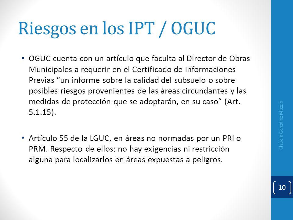 Riesgos en los IPT / OGUC OGUC cuenta con un artículo que faculta al Director de Obras Municipales a requerir en el Certificado de Informaciones Previ