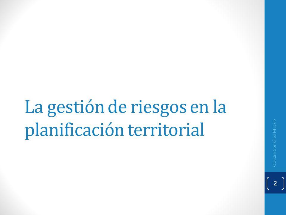 La gestión de riesgos en la planificación territorial Claudia González Muzzio 2