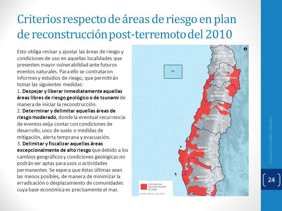 Criterios respecto de áreas de riesgo en plan de reconstrucción post-terremoto del 2010 Claudia González Muzzio 24 Esto obliga revisar y ajustar las á