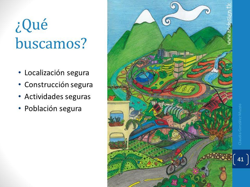 ¿Qué buscamos? Localización segura Construcción segura Actividades seguras Población segura Claudia González Muzzio 41